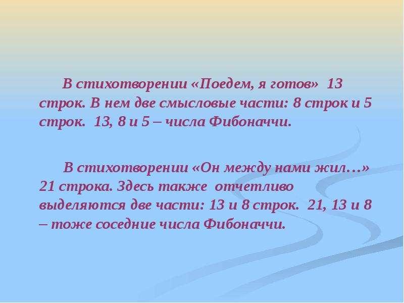 В стихотворении «Поедем, я готов» 13 строк. В нем две смысловые части: 8 строк и 5 строк. 13, 8 и 5