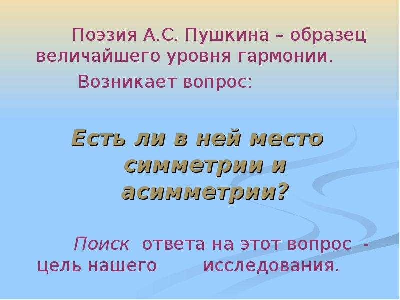 Поиск ответа на этот вопрос - цель нашего исследования. Поэзия А. С. Пушкина – образец величайшего у