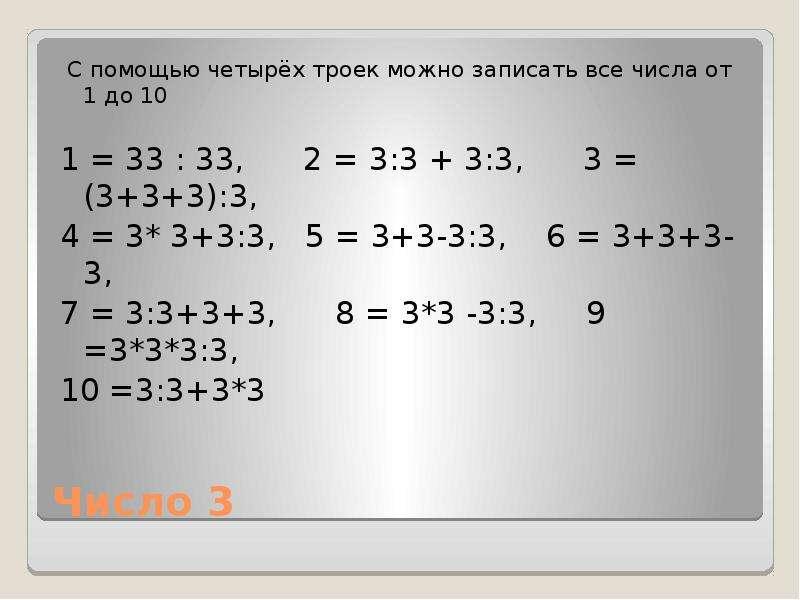 Число 3 С помощью четырёх троек можно записать все числа от 1 до 10 1 = 33 : 33, 2 = 3:3 + 3:3, 3 =