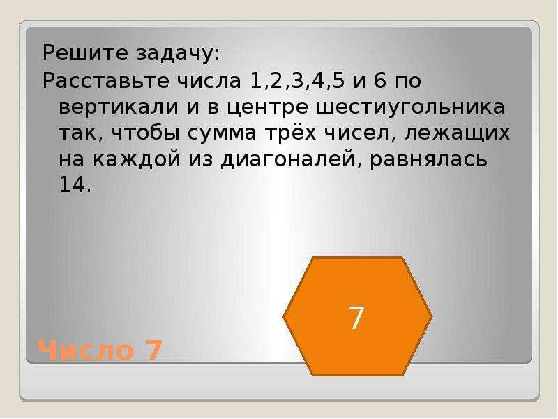 Число 7 Решите задачу: Расставьте числа 1,2,3,4,5 и 6 по вертикали и в центре шестиугольника так, чт