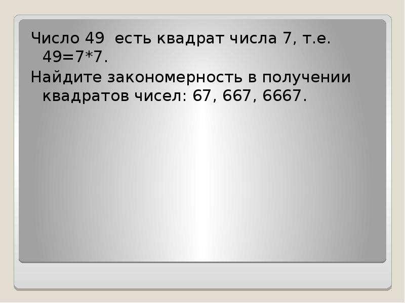 Число 49 есть квадрат числа 7, т. е. 49=7*7. Найдите закономерность в получении квадратов чисел: 67,