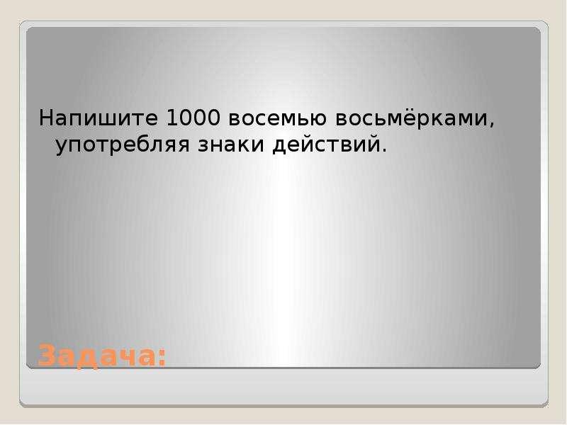 Задача: Напишите 1000 восемью восьмёрками, употребляя знаки действий.