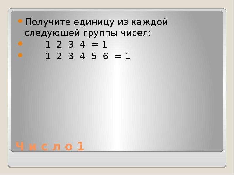 Ч и с л о 1 Получите единицу из каждой следующей группы чисел: 1 2 3 4 = 1 1 2 3 4 5 6 = 1
