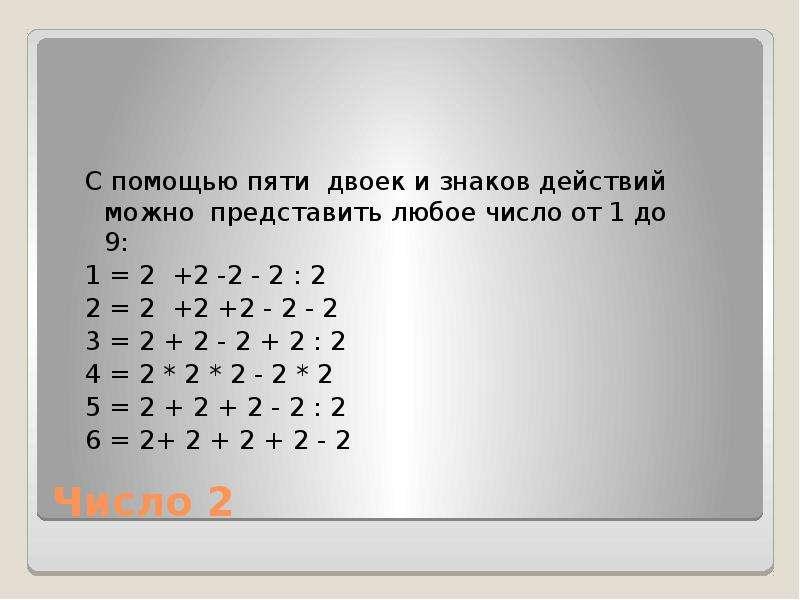 Число 2 С помощью пяти двоек и знаков действий можно представить любое число от 1 до 9: 1 = 2 +2 -2