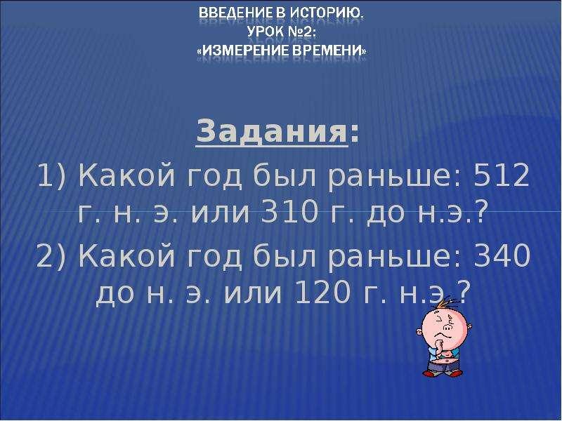Задания: Задания: 1) Какой год был раньше: 512 г. н. э. или 310 г. до н. э. ? 2) Какой год был раньш