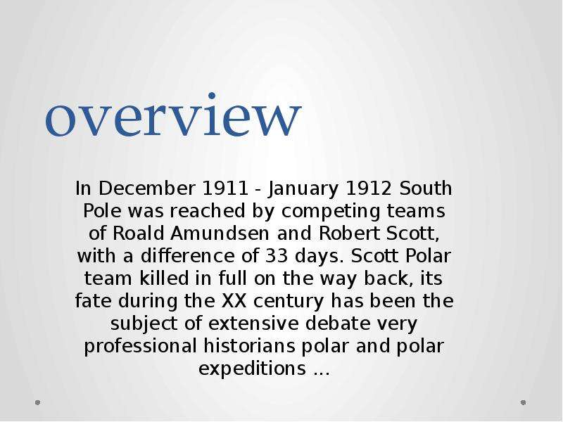 overview In December 1911 - January 1912 South Pole was reached by competing teams of Roald Amundsen and Robert Scott, with a difference of 33 days. Scott Polar team killed in full on the way back, its fate during the XX century has