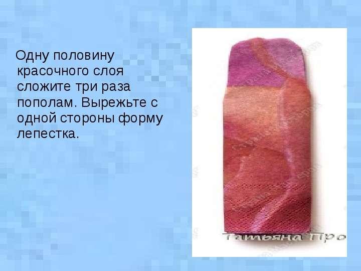 Одну половину красочного слоя сложите три раза пополам. Вырежьте с одной стороны форму лепестка. Одн