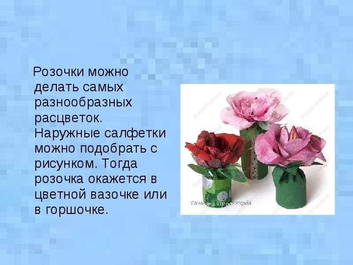 Розочки можно делать самых разнообразных расцветок. Наружные салфетки можно подобрать с рисунком. То