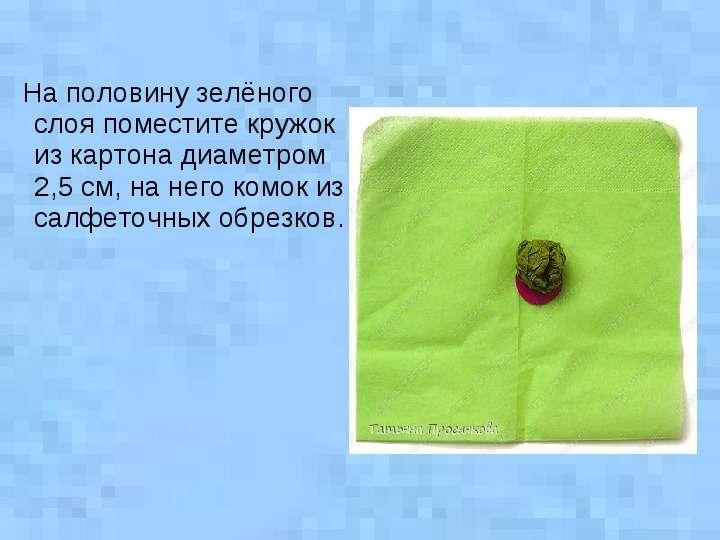 На половину зелёного слоя поместите кружок из картона диаметром 2,5 см, на него комок из салфеточных