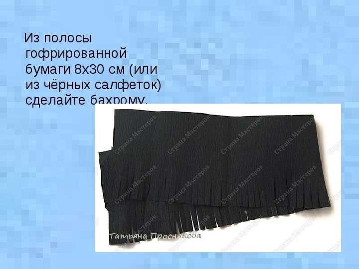 Из полосы гофрированной бумаги 8х30 см (или из чёрных салфеток) сделайте бахрому. Из полосы гофриров