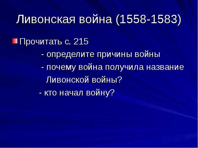 Ливонская война (1558-1583) Прочитать с. 215 - определите причины войны - почему война получила назв