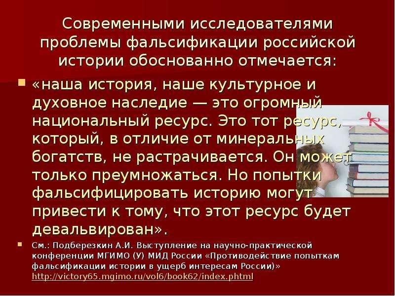 Современными исследователями проблемы фальсификации российской истории обоснованно отмечается: «наша