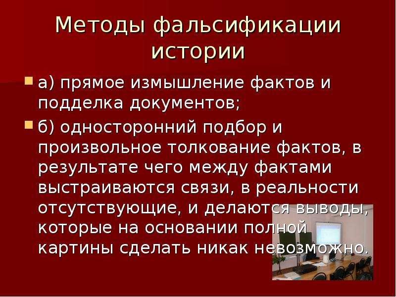 Методы фальсификации истории а) прямое измышление фактов и подделка документов; б) односторонний под