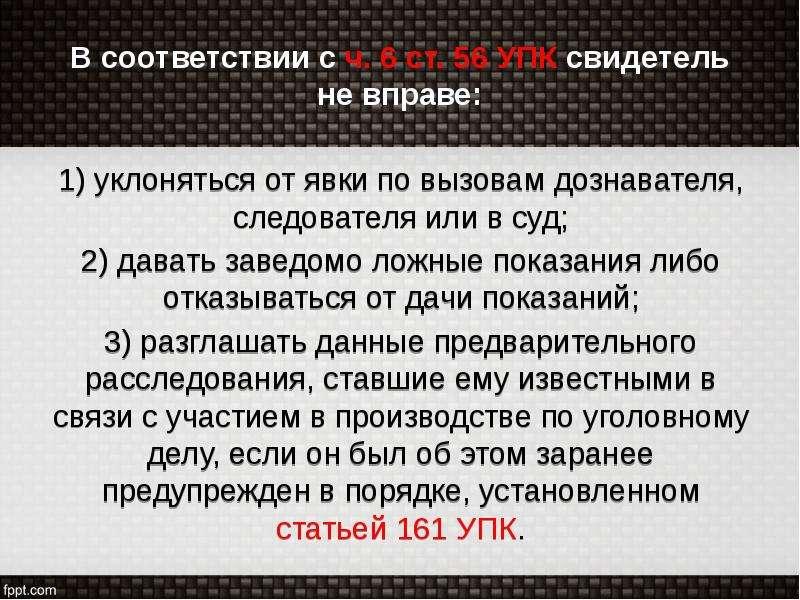В соответствии с ч. 6 ст. 56 УПК свидетель не вправе: 1) уклоняться от явки по вызовам дознавателя,