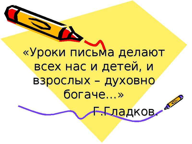 «Уроки письма делают всех нас и детей, и взрослых – духовно богаче…» Г. Гладков.
