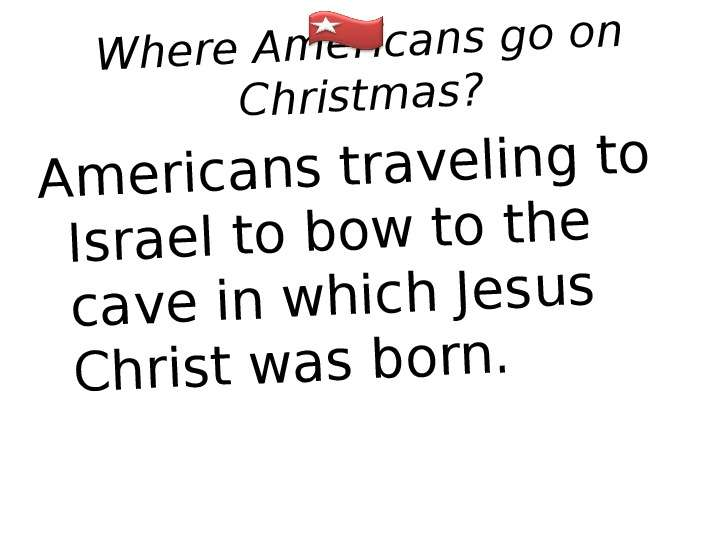 Where Americans go on Christmas? Americans traveling to Israel to bow to the cave in which Jesus Chr