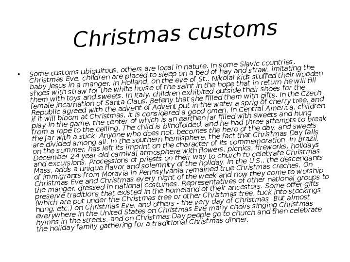 Christmas customs Some customs ubiquitous, others are local in nature. In some Slavic countries, Chr