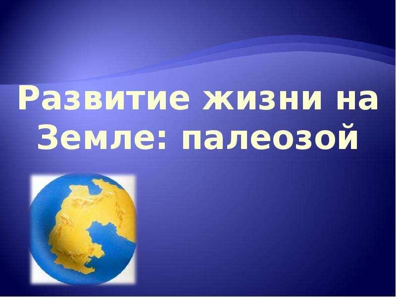 Презентация Развитие жизни на Земле: палеозой