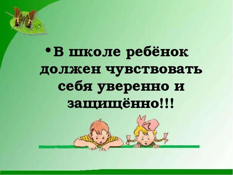 В школе ребёнок должен чувствовать себя уверенно и защищённо!!!