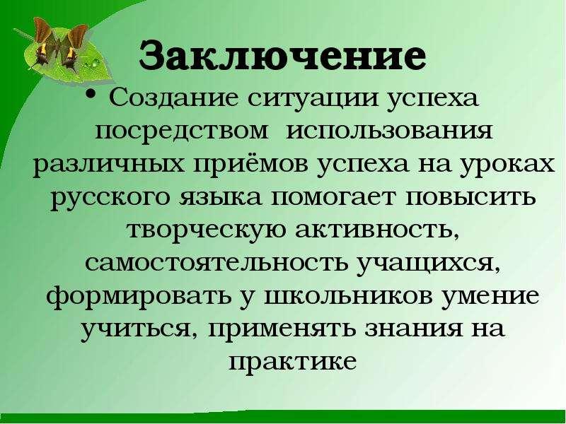 Заключение Создание ситуации успеха посредством использования различных приёмов успеха на уроках рус