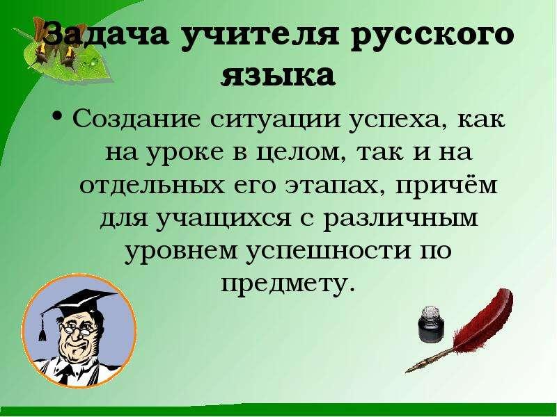 Задача учителя русского языка Создание ситуации успеха, как на уроке в целом, так и на отдельных его