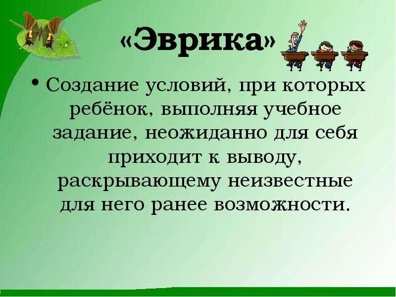 «Эврика» Создание условий, при которых ребёнок, выполняя учебное задание, неожиданно для себя приход
