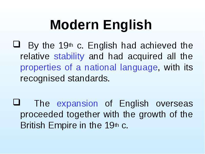 Modern English By the 19th c. English had achieved the relative stability and had acquired all the p