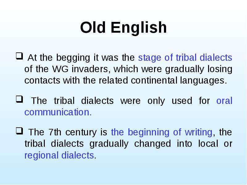 Old English At the begging it was the stage of tribal dialects of the WG invaders, which were gradua