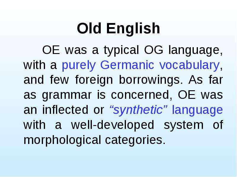 Old English OE was a typical OG language, with a purely Germanic vocabulary, and few foreign borrowi