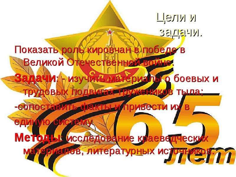 Цели и задачи. Показать роль кировчан в победе в Великой Отечественной войне. Задачи: - изучить мате