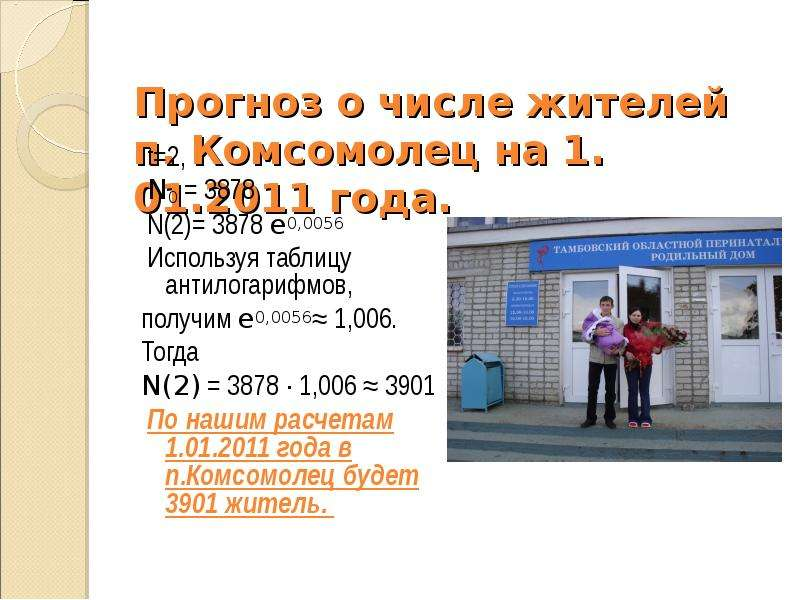 Прогноз о числе жителей п. Комсомолец на 1. 01. 2011 года. t=2, N0 = 3878 N(2)= 3878 e0,0056 Использ