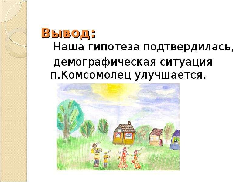 Вывод: Наша гипотеза подтвердилась, демографическая ситуация п. Комсомолец улучшается.