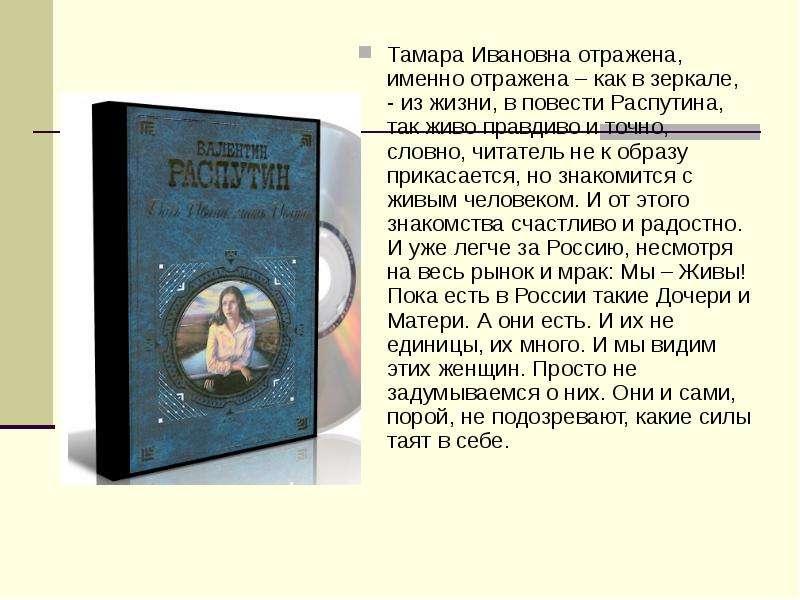 Тамара Ивановна отражена, именно отражена – как в зеркале, - из жизни, в повести Распутина, так живо