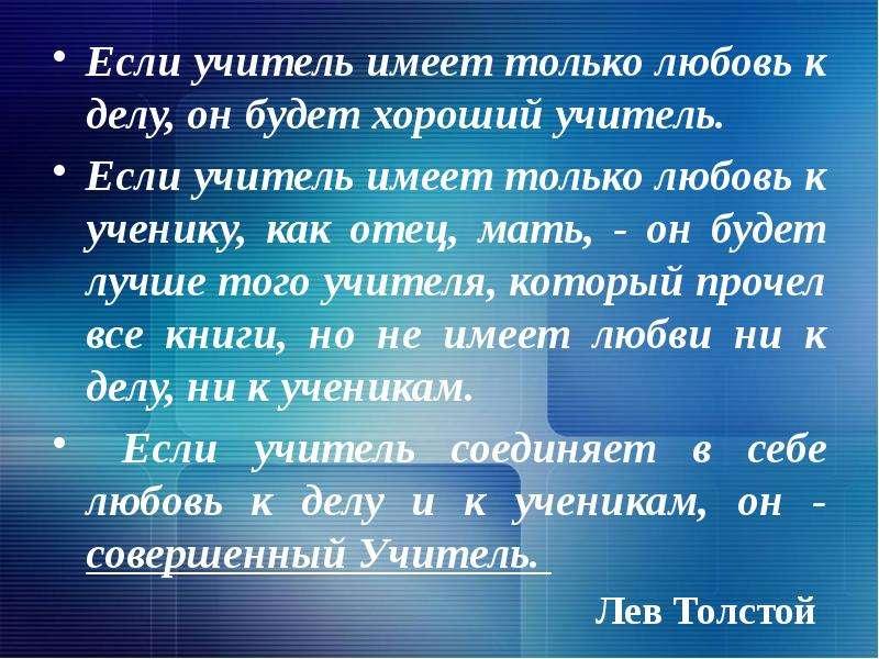 Если учитель имеет только любовь к делу, он будет хороший учитель. Если учитель имеет только любовь