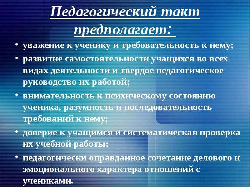 Педагогический такт предполагает: уважение к ученику и требовательность к нему; развитие самостоятел