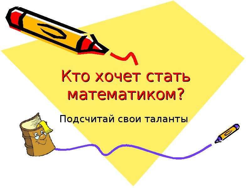 Презентация Кто хочет стать математиком? Подсчитай свои таланты