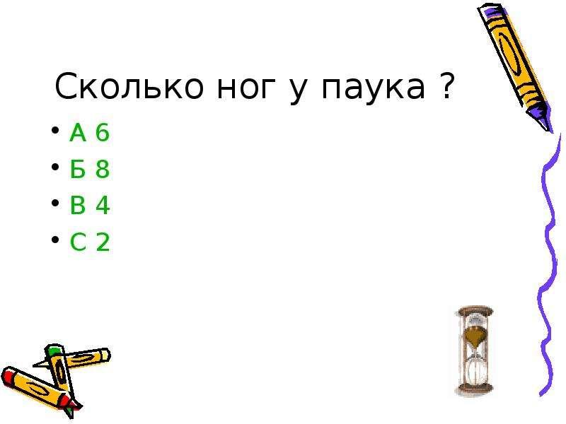 Сколько ног у паука ? А 6 Б 8 В 4 С 2