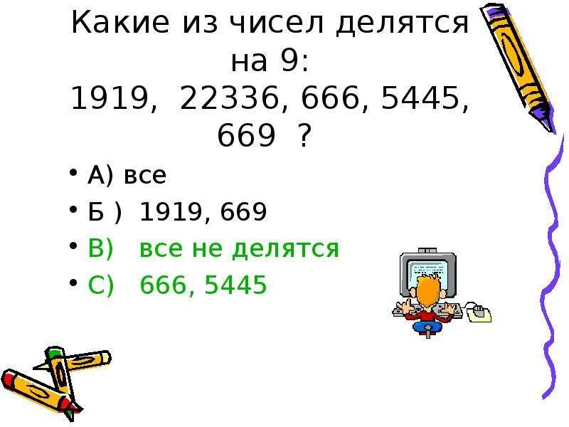Какие из чисел делятся на 9: 1919, 22336, 666, 5445, 669 ? А) все Б ) 1919, 669 В) все не делятся С)
