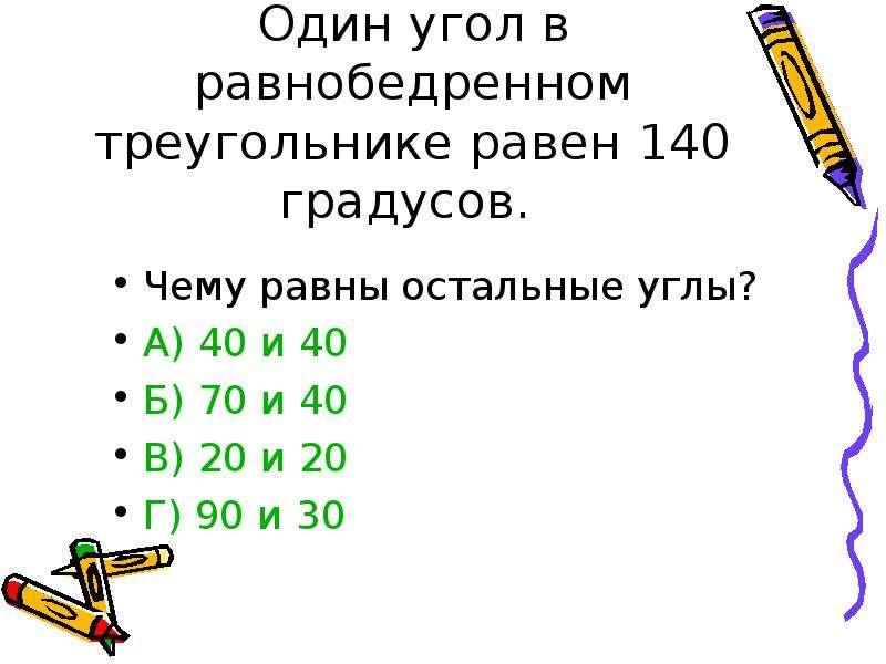 Один угол в равнобедренном треугольнике равен 140 градусов. Чему равны остальные углы? А) 40 и 40 Б)