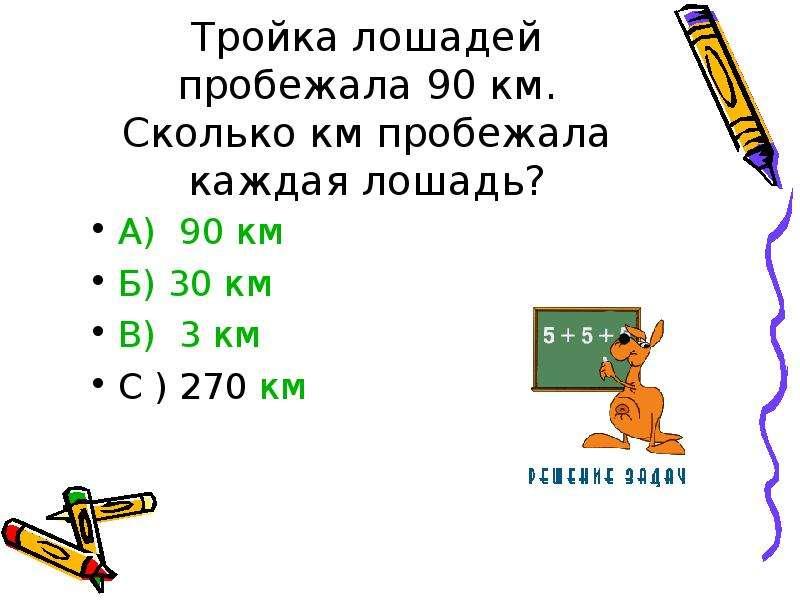Тройка лошадей пробежала 90 км. Сколько км пробежала каждая лошадь? А) 90 км Б) 30 км В) 3 км С ) 27