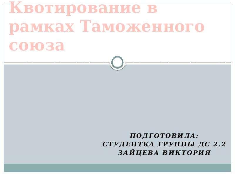 Квотирование в рамках Таможенного союза Подготовила: Студентка группы дс 2. 2 Зайцева виктория