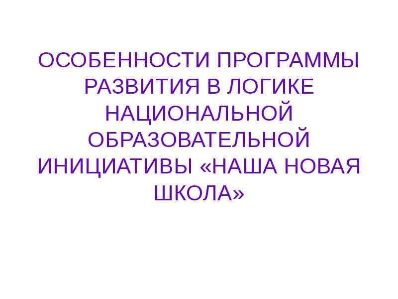 ОСОБЕННОСТИ ПРОГРАММЫ РАЗВИТИЯ В ЛОГИКЕ НАЦИОНАЛЬНОЙ ОБРАЗОВАТЕЛЬНОЙ ИНИЦИАТИВЫ «НАША НОВАЯ ШКОЛА»