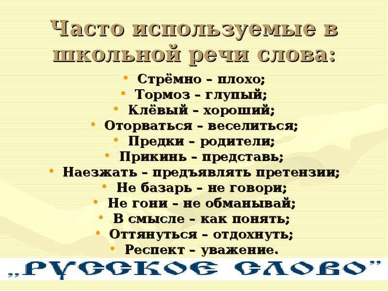 Часто используемые в школьной речи слова: Стрёмно – плохо; Тормоз – глупый; Клёвый – хороший; Оторва
