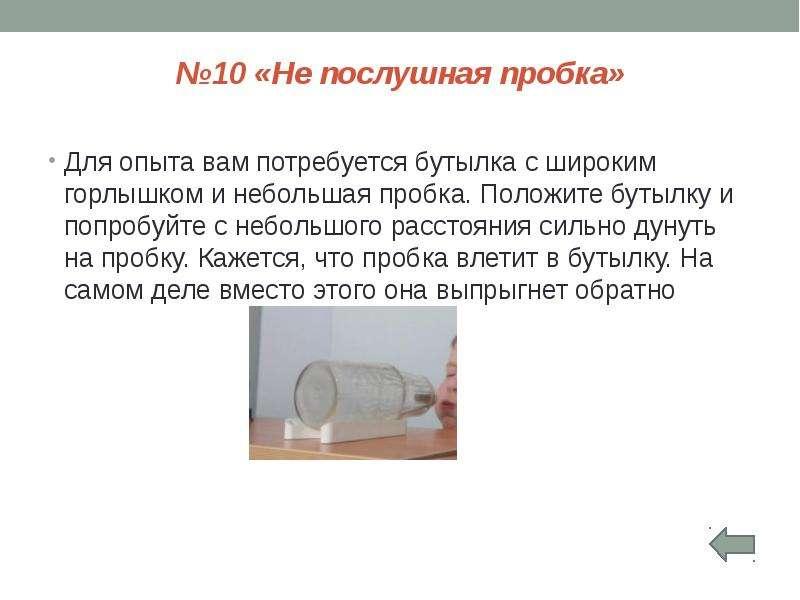 №10 «Не послушная пробка» Для опыта вам потребуется бутылка с широким горлышком и небольшая пробка.