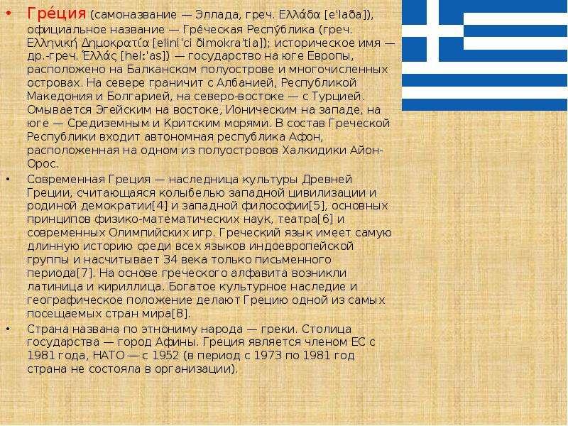 Гре́ция (самоназвание — Эллада, греч. Ελλάδα [eˈlaða]), официальное название — Гре́ческая Респу́блик