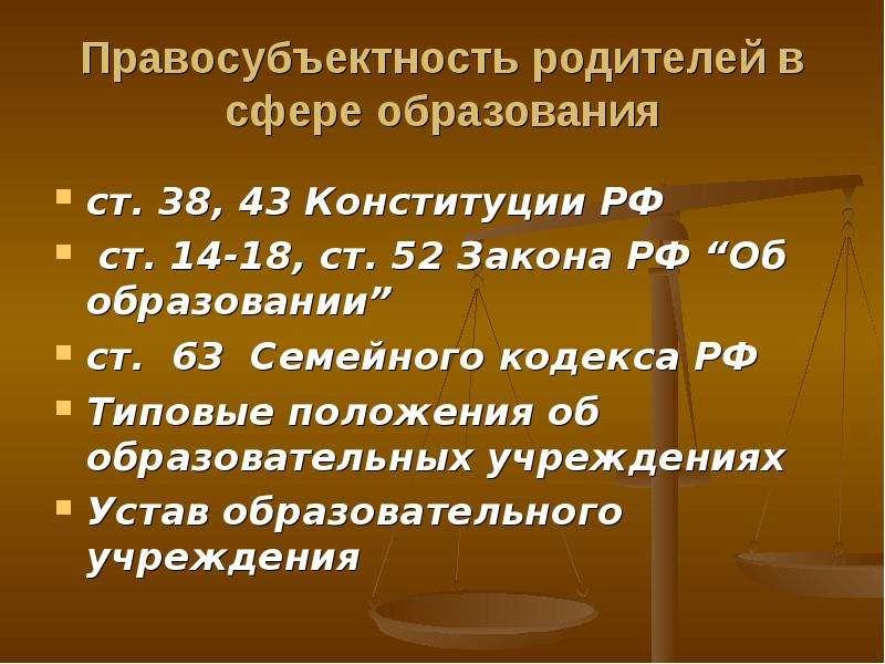 Правосубъектность родителей в сфере образования ст. 38, 43 Конституции РФ ст. 14-18, ст. 52 Закона Р