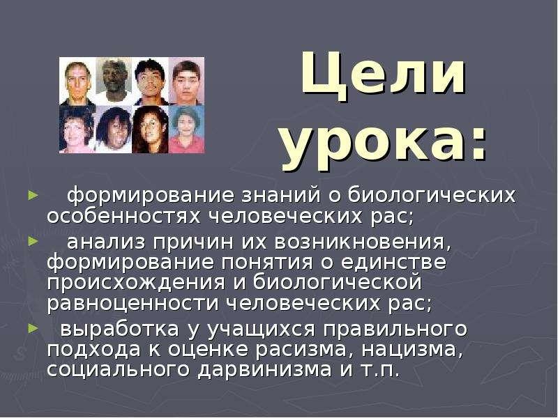 Цели урока: формирование знаний о биологических особенностях человеческих рас; анализ причин их возн