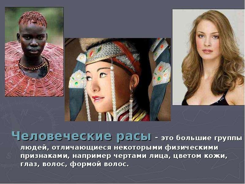 Человеческие расы - это большие группы людей, отличающиеся некоторыми физическими признаками, наприм