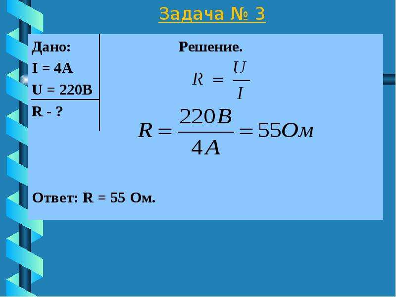Задача № 3 Дано: Решение. I = 4А U = 220В R - ? Ответ: R = 55 Ом.