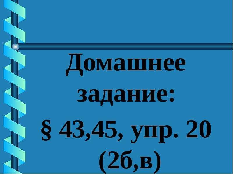 Домашнее задание: Домашнее задание: § 43,45, упр. 20 (2б,в)
